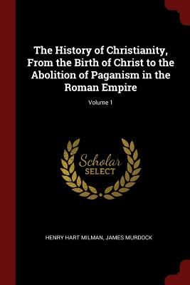 The History of Christianity, from the Birth of Christ to the Abolition of Paganism in the Roman Empire; Volume 1 - Milman, Henry Hart