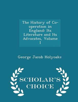 The History of Co-Operation in England: Its Literature and Its Advocates, Volume I - Scholar's Choice Edition - Holyoake, George Jacob