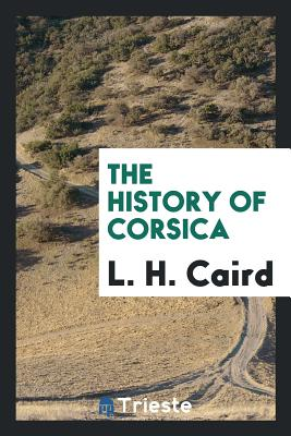 The History of Corsica - Caird, L H