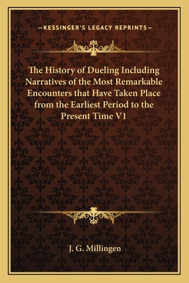 The History of Dueling Including Narratives of the Most Remarkable Encounters That Have Taken Place from the Earliest Period to the Present Time V1 - Millingen, J G
