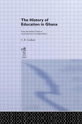 The History of Education in Ghana: From the Earliest Times to the Declaration of Independance - Graham, C K