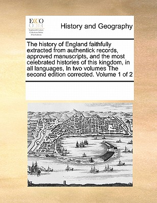 The History of England Faithfully Extracted from Authentick Records, Approved Manuscripts, and the Most Celebrated Histories of This Kingdom, in All Languages, in Two Volumes the Second Edition Corrected. Volume 1 of 2 - Multiple Contributors