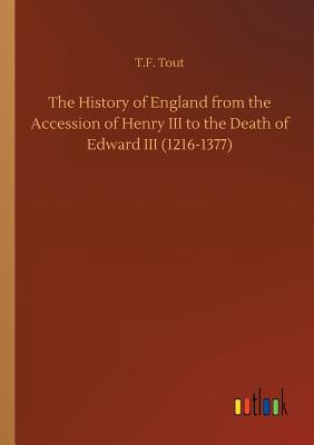 The History of England from the Accession of Henry III to the Death of Edward III (1216-1377) - Tout, T F