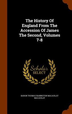 The History of England from the Accession of James the Second, Volumes 7-8 - Baron Thomas Babington Macaulay Macaulay (Creator)