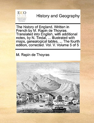 The History of England. Written in French by M. Rapin de Thoyras. Translated Into English, with Additional Notes, by N. Tindal, ... Illustrated with Maps, Genealogical Tables, ... the Fourth Edition, Corrected. Vol. V. Volume 5 of 5 - Rapin De Thoyras, M