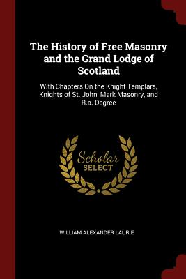 The History of Free Masonry and the Grand Lodge of Scotland: With Chapters on the Knight Templars, Knights of St. John, Mark Masonry, and R.A. Degree - Laurie, William Alexander