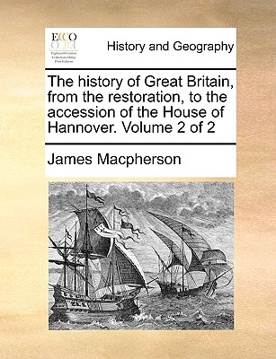 The History of Great Britain, from the Restoration, to the Accession of the House of Hannover. Volume 2 of 2 - MacPherson, James