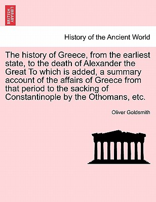 The History of Greece, from the Earliest State, to the Death of Alexander the Great to Which Is Added, a Summary Account of the Affairs of Greece from That Period to the Sacking of Constantinople by the Othomans, Etc. - Goldsmith, Oliver