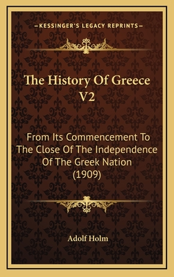 The History of Greece V2: From Its Commencement to the Close of the Independence of the Greek Nation (1909) - Holm, Adolf