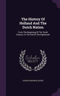 The History of Holland and the Dutch Nation: From the Beginning of the Tenth Century to the End of the Eighteenth - Davies, Charles Maurice