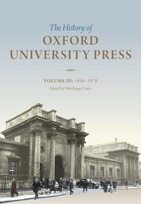 The History of Oxford University Press: Volume III: 1896 to 1970 - Louis, Wm Roger (Editor)