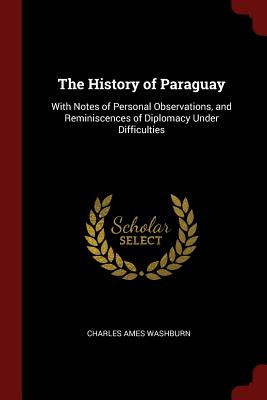 The History of Paraguay: With Notes of Personal Observations, and Reminiscences of Diplomacy Under Difficulties - Washburn, Charles Ames