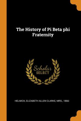 The History of Pi Beta Phi Fraternity - Helmick, Elizabeth Allen Clarke