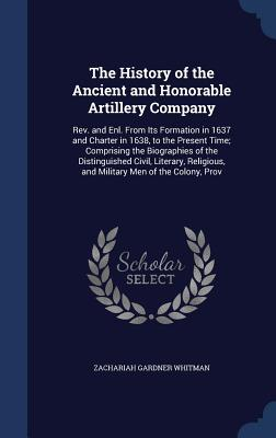 The History of the Ancient and Honorable Artillery Company: REV. and Enl. from Its Formation in 1637 and Charter in 1638, to the Present Time; Comprising the Biographies of the Distinguished Civil, Literary, Religious, and Military Men of the Colony, Prov - Whitman, Zachariah Gardner
