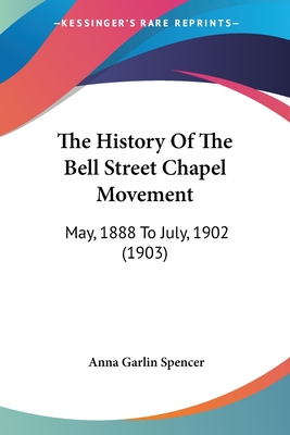 The History of the Bell Street Chapel Movement: May, 1888 to July, 1902 (1903) - Spencer, Anna Garlin