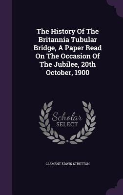 The History of the Britannia Tubular Bridge, a Paper Read on the Occasion of the Jubilee, 20th October, 1900 - Stretton, Clement Edwin
