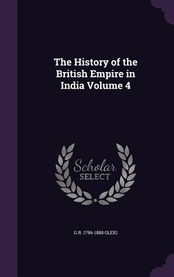 The History of the British Empire in India Volume 4 - Gleig, G R 1796-1888