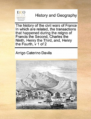 The History of the Civil Wars of France in Which Are Related, the Transactions That Happened During the Reigns of Francis the Second, Charles the Ninth, Henry the Third, And, Henry the Fourth, V 1 of 2 - Davila, Arrigo Caterino
