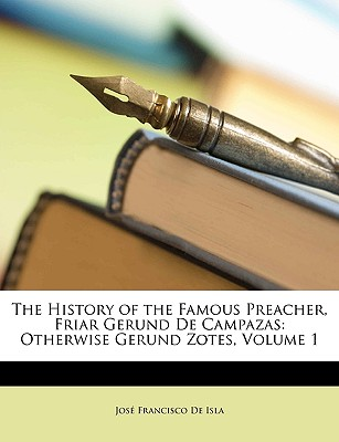 The History of the Famous Preacher, Friar Gerund de Campazas: Otherwise Gerund Zotes, Volume 1 - De Isla, Jose Francisco