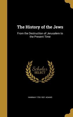The History of the Jews: From the Destruction of Jerusalem to the Present Time - Adams, Hannah 1755-1831