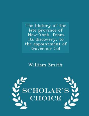 The History of the Late Province of New-York, from Its Discovery, to the Appointment of Governor Col - Scholar's Choice Edition - Smith, William