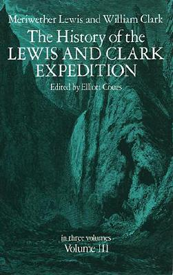 The History of the Lewis and Clark Expedition, Vol. 3 - Lewis, Meriwether, and Lewis & Clark, and Coues, Elliott (Editor)