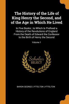 The History of the Life of King Henry the Second, and of the Age in Which He Lived: In Five Books; To Which Is Prefixed a History of the Revolutions of England from the Death of Edward the Confessor to the Birth of Henry the Second; Volume 1 - Lyttelton, Baron George Lyttelton