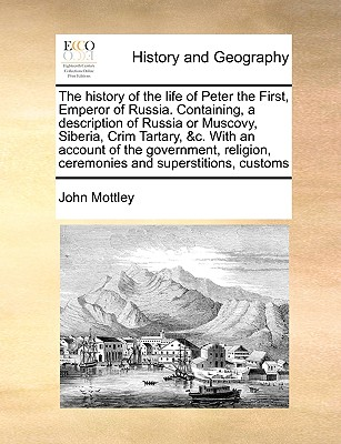 The History of the Life of Peter the First, Emperor of Russia. Containing, a Description of Russia or Muscovy, Siberia, Crim Tartary, &C. with an Account of the Government, Religion, Ceremonies and Superstitions, Customs - Mottley, John