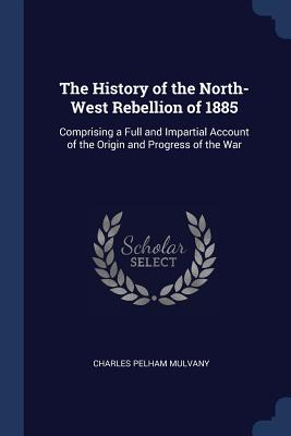 The History of the North-West Rebellion of 1885: Comprising a Full and Impartial Account of the Origin and Progress of the War - Mulvany, Charles Pelham
