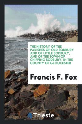 The History of the Parishes of Old Sodbury and of Little Sodbury, and of the Town of Chipping Sodbury, in the County of Gloucester - Fox, Francis F