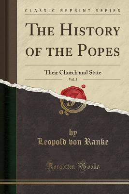 The History of the Popes, Vol. 3: Their Church and State (Classic Reprint) - Ranke, Leopold Von