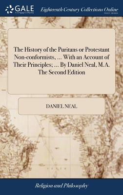 The History of the Puritans or Protestant Non-Conformists, ... with an Account of Their Principles; ... by Daniel Neal, M.A. the Second Edition - Neal, Daniel