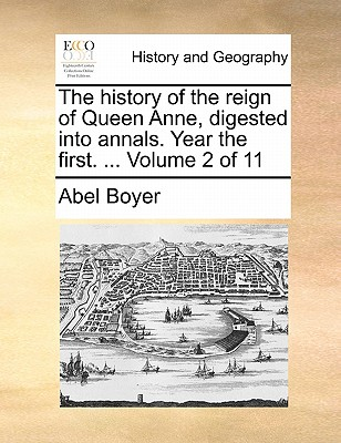 The History of the Reign of Queen Anne, Digested Into Annals. Year the First. ... Volume 2 of 11 - Boyer, Abel