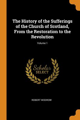 The History of the Sufferings of the Church of Scotland, from the Restoration to the Revolution; Volume 1 - Wodrow, Robert