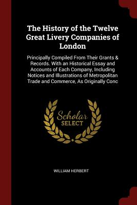 The History of the Twelve Great Livery Companies of London: Principally Compiled from Their Grants & Records. with an Historical Essay and Accounts of Each Company, Including Notices and Illustrations of Metropolitan Trade and Commerce, as Originally Conc - Herbert, William, MD