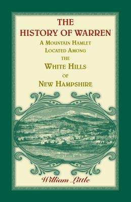 The History of Warren, a Mountain Hamlet Located among the White Hills of New Hampshire - Little, William