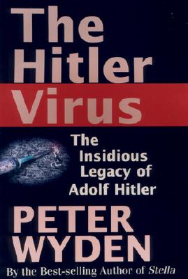 The Hitler Virus: The Insidious Legacy of Adolf Hitler - Wyden, Peter