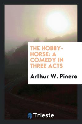 The Hobby-Horse: A Comedy in Three Acts - Pinero, Arthur W