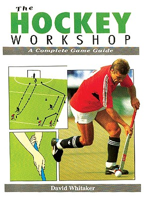 The Hockey Workshop: A Complete Game Guide - Whitaker, David, PhD
