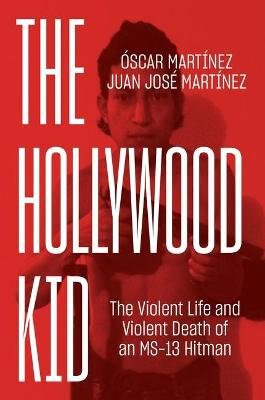 The Hollywood Kid: The Violent Life and Violent Death of an MS-13 Hitman - Martinez, Juan, and Martinez, Oscar, and Washington, John B. (Translated by)