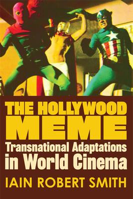 The Hollywood Meme: Transnational Adaptations in World Cinema - Smith, Iain Robert