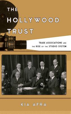 The Hollywood Trust: Trade Associations and the Rise of the Studio System - Afra, Kia