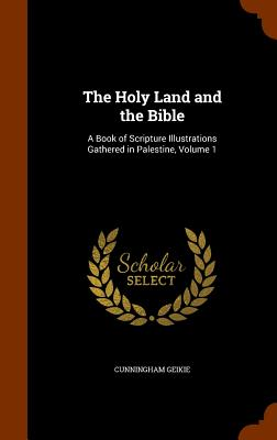 The Holy Land and the Bible: A Book of Scripture Illustrations Gathered in Palestine, Volume 1 - Geikie, Cunningham, Dr.