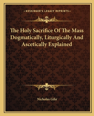 The Holy Sacrifice of the Mass Dogmatically, Liturgically and Ascetically Explained - Gihr, Nicholas