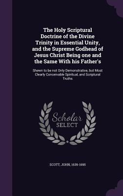 The Holy Scriptural Doctrine of the Divine Trinity in Essential Unity, and the Supreme Godhead of Jesus Christ Being One and the Same with His Father's: Shewn to Be Not Only Demonstrative, But Most Clearly Conceivable Spiritual, and Scriptural Truths - Scott, John