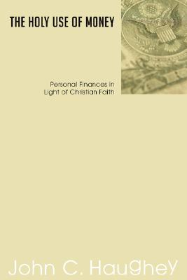 The Holy Use of Money: Personal Finances in Light of Christian Faith - Haughey, John C, S.J.