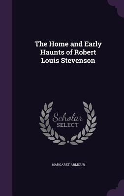 The Home and Early Haunts of Robert Louis Stevenson - Armour, Margaret