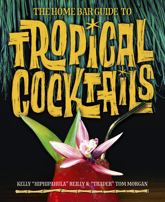 The Home Bar Guide to Tropical Cocktails: A Spirited Journey Through Suburbia's Hidden Tiki Temples - Morgan, Tom, and Reilly, Kelly, and Kirsten, Sven A (Foreword by)