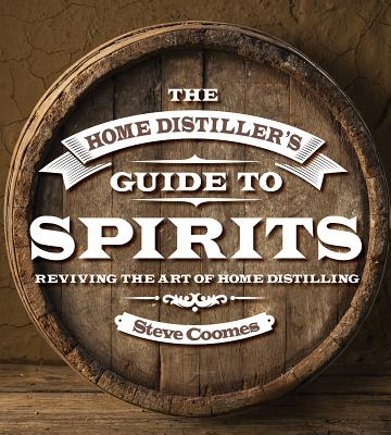 The Home Distiller's Guide to Spirits: Reviving the Art of Home Distilling - Coomes, Steve
