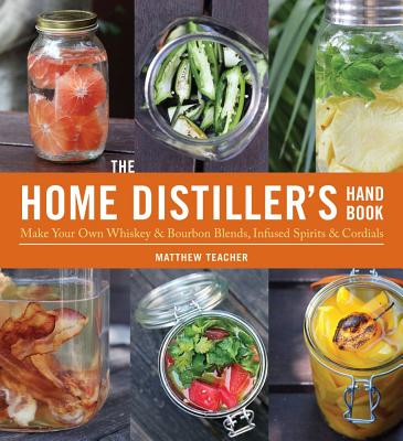 The Home Distiller's Handbook: Make Your Own Whiskey & Bourbon Blends, Infused Spirits and Cordials - Teacher, Matt